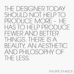 """The designer today should not help produce more - he has to help produce fewer and better things. There is a beauty, an aesthetic and philosophy of the less."" - Philippe Starck"