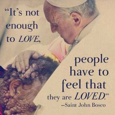 St. John Bosco. He seems so caring and loving. Everyone needs to feel that they are loved, by at least one person.