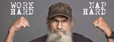"""""""Work hard. Nap Hard. That's what I always say, Jack."""" - Uncle Si (Duck Dynasty)"""