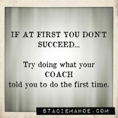 If at first you don't succeed, try going what your coach told you to do the first time.