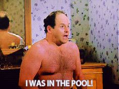 I was in the pool! ~George Costanza