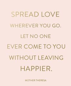 Spread love wherever you go. Let no one ever come to you without leaving happier. #wisdom #affirmations #love