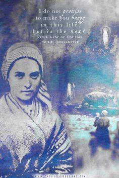 "Our Lady of Lourdes - ""I do not promise to make you happy in this life, but in the next. Ste Bernadette, St Bernadette Of Lourdes, St Bernadette Soubirous, Catholic Quotes, Catholic Prayers, Catholic Saints, Roman Catholic, Patron Saints, Religious Quotes"
