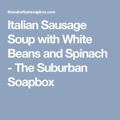 Italian Sausage Soup with White Beans and Spinach - The Suburban Soapbox