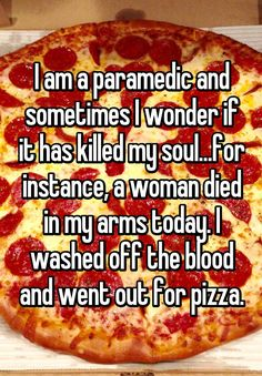 """I am a paramedic and sometimes I wonder if it has killed my soul...for instance, a woman died in my arms today. I washed off the blood and went out for pizza."""