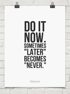 "Do it now. Sometimes ""later"" becomes ""never."""