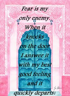 Fear is my only enemy. When it knocks on the door I answer it with my best good feeling and it quickly departs!