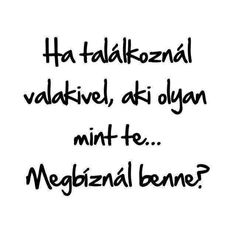 Meg,mert a tükör mindig igazat mond. Famous Quotes, Best Quotes, Life Quotes, Dont Break My Heart, Out Of My Mind, My Heart Is Breaking, Positive Affirmations, Quotations, Qoutes