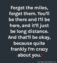Forget the miles, forget them. You'll be there and I'll be here, and it'll just be long distance. And that'll be okay, because quite frankly I'm crazy about you.