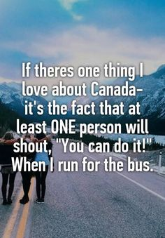 """If theres one thing I love about Canada- it's the fact that at least ONE person will shout, """"You can do it!"""" When I run for the bus."""