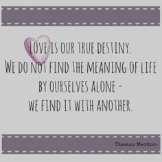 Love is our true destiny. We do not find the meaning of life by ourselves alone-we find it with another-Thomas Merton