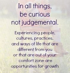 In All Things, Be Curious Not Judgemental.
