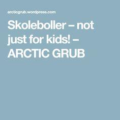 Skoleboller – not just for kids! – ARCTIC GRUB Grubs, Just Kidding, Arctic, Baking, Kids, Young Children, Boys, Bakken, North Pole