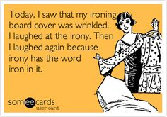 Today I saw that my ironing board cover was wrinkled. I laughed at the irony. Then I laughed again because Irony has the word iron in it.