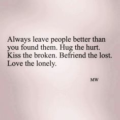 Always leave people better than you found them.