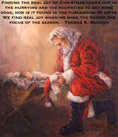 Finding the real joy of Christmas comes not in the hurrying and the scurrying to get more done, nor is it found in the purchasing of gifts. We find real joy when we make the Savior the focus of the season. Thomas S. Monson