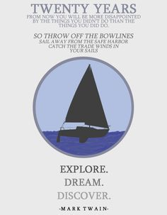 so throw off the bowlines, sail way from the safe harbor, catch the trade winds in your sails. explore. dream. discover. mark twain quote.