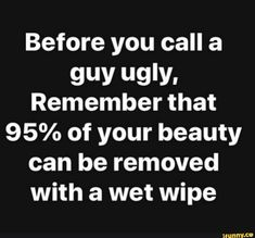 Before you call a guy ugly, Remember that of your beauty can be removed with a wet wipe - iFunny :) Funny Memes About Girls, Funny Relatable Memes, Funny Facts, Angie Martinez, Ugly Men, Silly Me, Good Morning World, Wet Wipe, You Call