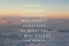 Perhaps someone somewhere will create something so beautiful it will change the world.
