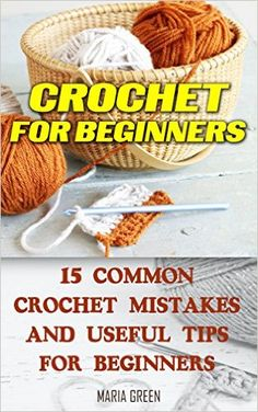 Crochet for Beginners: 15 Common Crochet Mistakes and Useful Tips For Beginners: (Crochet patterns, Crochet books, Crochet for beginners, Crochet for Dummies, ... beginner's guide, step-by-step projects), Maria Green - Amazon.com