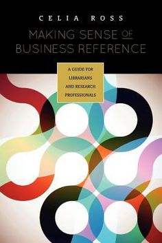 Making sense of business reference : a guide for librarians and research professionals / Celia Ross.