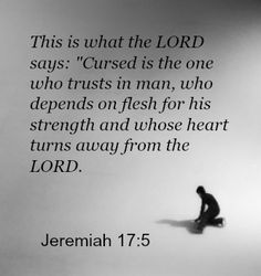 "This is what the LORD says: ""Cursed is the one who trusts in man, who depends on flesh for his strength and whose heart turns away from the LORD.   Jeremiah 17:5 NIVRead more: http://on.fb.me/1bpnPvi ‪#‎Encouragement‬ ‪#‎Trust‬ ‪#God"