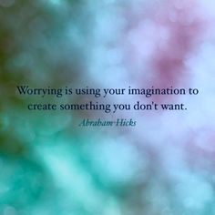 Worrying...... im good at it.. don't want to be though, wish I was good at something else. Abraham Hicks