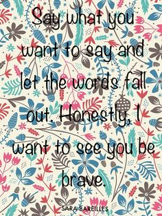 BRAVE by Sara Bareilles. I love the words to this song. Be brave!