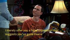 Sheldon Cooper- You're insane