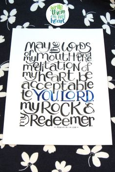 May the words of my mouth and the meditation of my heart be acceptable to You Lord, my Rock and my Redeemer. Psalm 19:14