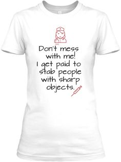 Don't Mess With Me I Get Paid To Stab People With Sharp Objects ,Women's T-Shirt Front, #nurse #funny #gift