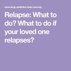 Relapse: What to do? What to do if your loved one relapses?