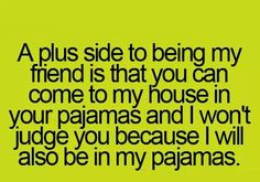 A plus side to being my friend is that you can come into my house in your pajamas and I won't judge you because I will also be in my pajamas