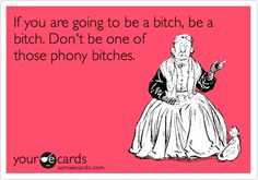 If you are going to be a bitch, be a bitch. Don't be one of those phony bitches.