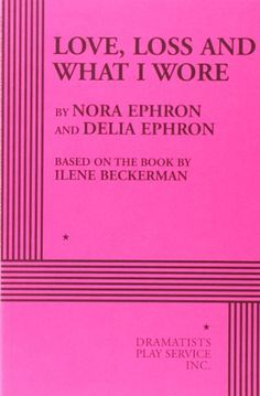 Love, Loss and What I Wore - Acting Edition by based on the book by Ilene Beckerman Nora Ephron and Delia Ephron