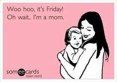 Woo hoo it's Friday.. Oh wait I'm a mom!!?!