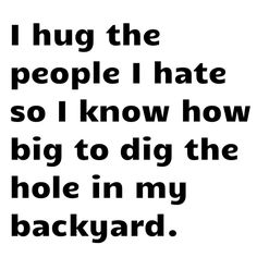 Again mean, but it made me laugh...note... I do not hate anyone. So if I hug you think nothing of it....maybe. lol