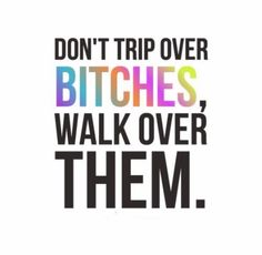 Walk right over them bitches!