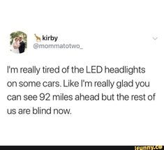 I'm really tired of the LED headlights on some cars. Like I'm really glad you can see 92 miles ahead but the rest of us are blind now. Funny Car Memes, Funny Quotes, Hilarious, Really Funny, The Funny, Humor, Just For Laughs, Tumblr Funny, Funny Posts