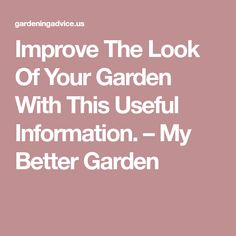 Improve The Look Of Your Garden With This Useful Information. – My Better Garden
