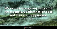 We cannot change anything until we accept it. Condemnation does not liberate, it oppresses. - Carl Jung #brainyquote #QOTD #change #wisdom Khalil Gibran Quotes, Kahlil Gibran, Brainy Quotes, Life Quotes, Rumi Quotes, Python Gui, Colin Powell Quotes, Acceptance Quotes, Forgiveness Quotes
