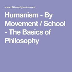 Humanism - By Movement / School - The Basics of Philosophy