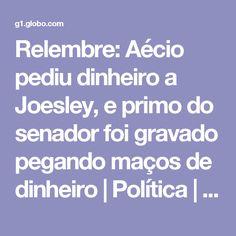 Relembre: Aécio pediu dinheiro a Joesley, e primo do senador foi gravado pegando maços de dinheiro   Política   G1