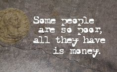 Some people are so poor, all they have is money. I love this quote! Poverty Quotes, Favorite Quotes, Best Quotes, Law And Justice, My Heart Is Breaking, Quotable Quotes, Make You Smile, True Stories, Wise Words