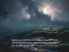 Lighten our darkness, we beseech thee, Oh Lord: and by thy great mercy defend us from all perils and dangers of this night.  ~ The Book of Common Prayer