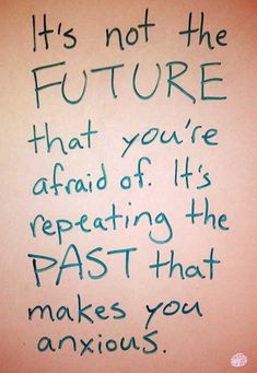 It's not the FUTURE that you're afraid of, It's repeating the PAST that makes you anxious.