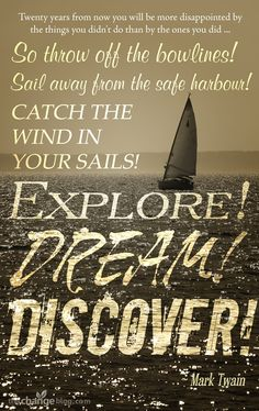 """""""Twenty years from now you will be more disappointed by the things you didn't do than by the ones you did. So throw off the bowlines. Sail away from the safe harbor. Catch the winds in your sails. Explore. Dream. Discover."""" – Mark Twain"""