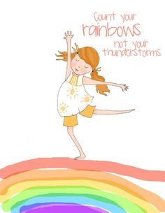 Count your rainbows not your thunderstorms.