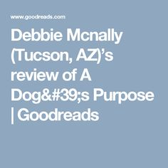 Debbie Mcnally (Tucson, AZ)'s review of A Dog's Purpose | Goodreads