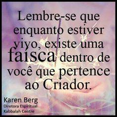 Lembre-se que enquanto estiver vivo, existe uma faísca dentro de você que pertence ao Criador. ~ #karenberg #kabbalah
